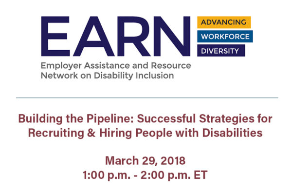 Earn Logo. Text: Don't miss this upcoming webinar! Building the Pipeline: Successful Strategies for Recruiting & Hiring People with Disabilities, March 29, 2018 1:00 p.m. - 2:00 p.m. ET