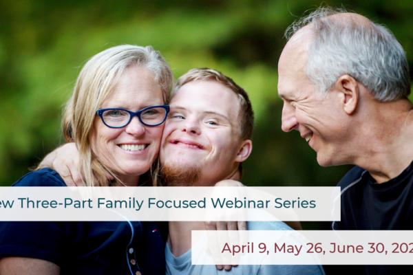 New Three-Part Family Focused Webinar Series. April 9, May 26, June 30, 2020