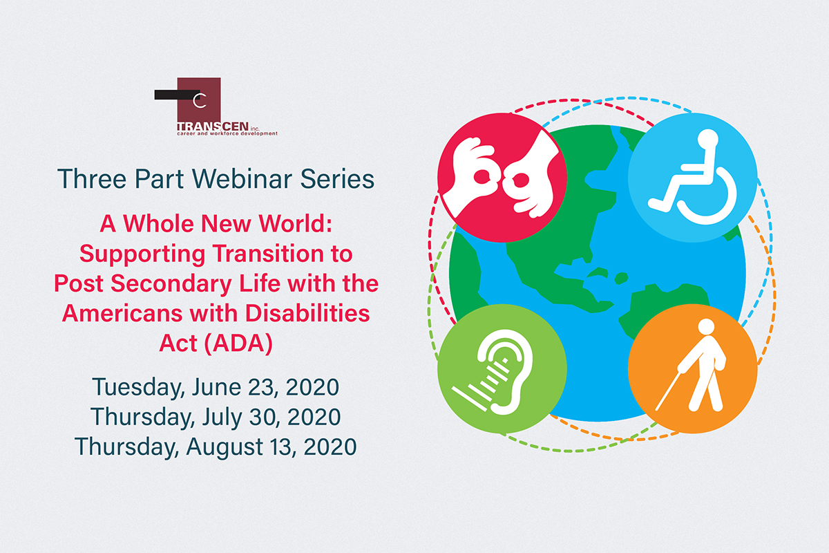 Three Part Webinar Series A Whole New World: Supporting Transition to Post Secondary Life with the Americans with Disabilities Act (ADA) Tuesday, June 23, 2020Thursday, July 30, 2020Thursday, August 13, 2020