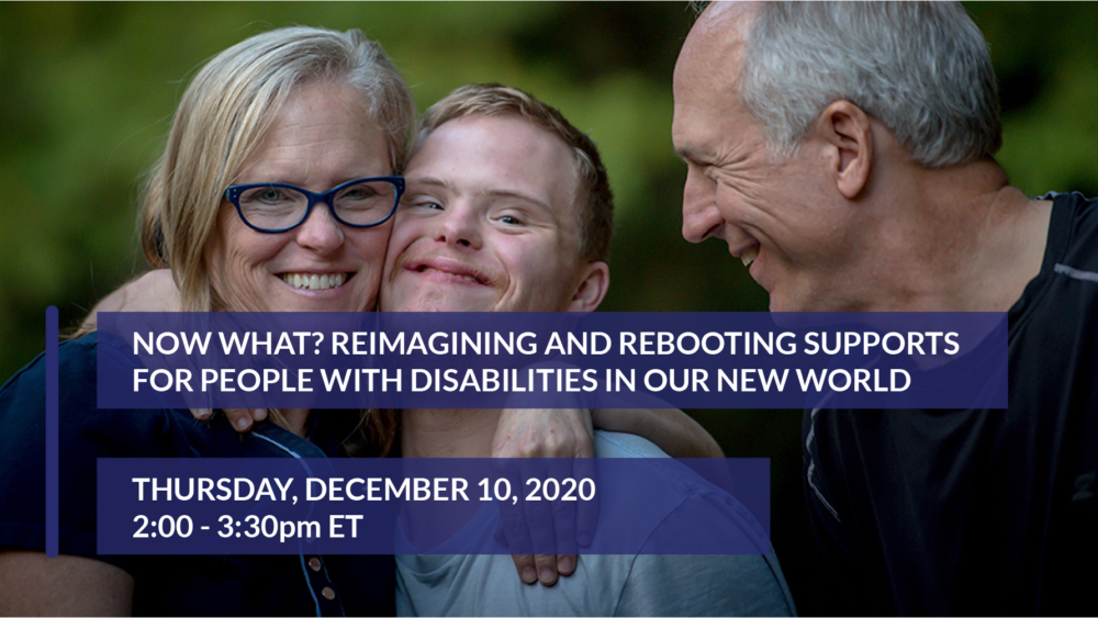 Now What?: Reimagining and Rebooting Supports for People with Disabilities in our New World - 12/10/2020, 2-3:30pm ET