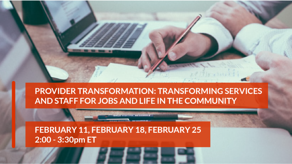 Provider Transformation: Transforming Services and Staff for Jobs and Life in the Community, February 11, February 18, February 25, 2:00-3:30pm