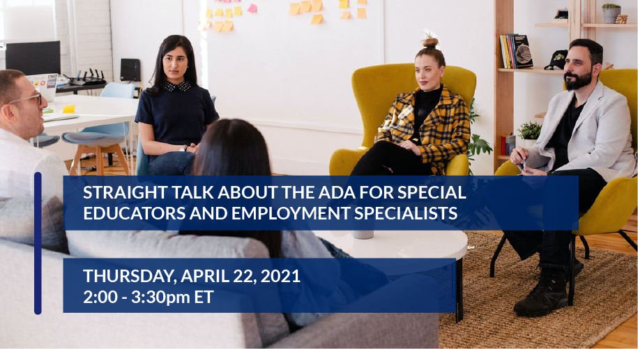 Straight Talk About the ADA for Special Educators and Employment Specialists Thursday, April 22, 2021 - 2:00pm - 3:30pm ET